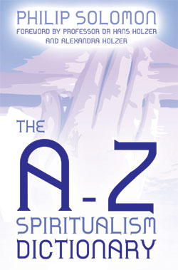 The A-Z Spiritualism Dictionary Philip Solomon, Alexandra Holzer and Hans Holzer